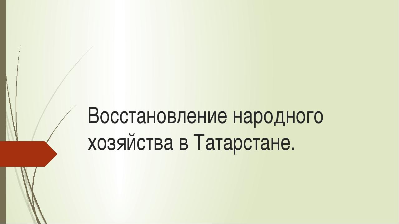 Восстановление народного хозяйства в Татарстане.