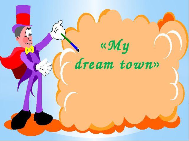 «My dream town»
