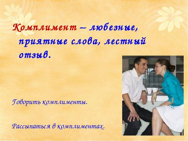 Комплимент – любезные, приятные слова, лестный отзыв. Говорить комплименты. Р...