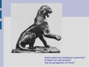 Какое животное изобразил скульптор? В каком оно настроении? Как мы догадались