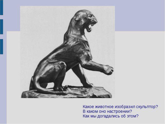 Какое животное изобразил скульптор? В каком оно настроении? Как мы догадались...