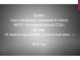 Проект подготовленный учениками 9 класса МКОУ «Константиновской ООШ» на тему: