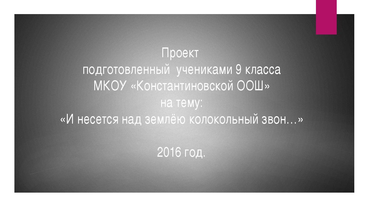 Проект подготовленный учениками 9 класса МКОУ «Константиновской ООШ» на тему:...