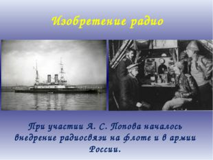 Изобретение радио При участии А. С. Попова началось внедрение радиосвязи на ф