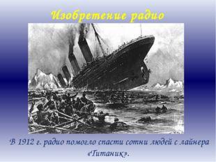 Изобретение радио В 1912 г. радио помогло спасти сотни людей с лайнера «Титан