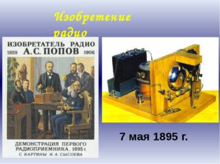7 мая 1895 г. Изобретение радио А.С. Попов принялся за техническую реализацию