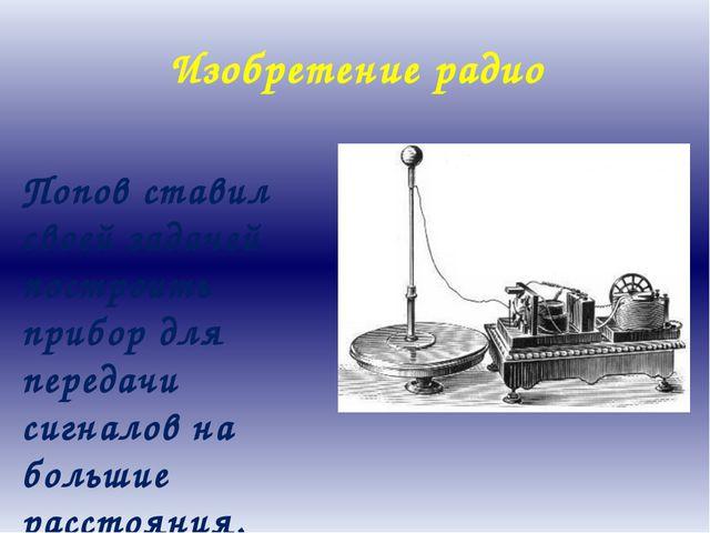 Изобретение радио Попов ставил своей задачей построить прибор для передачи си...