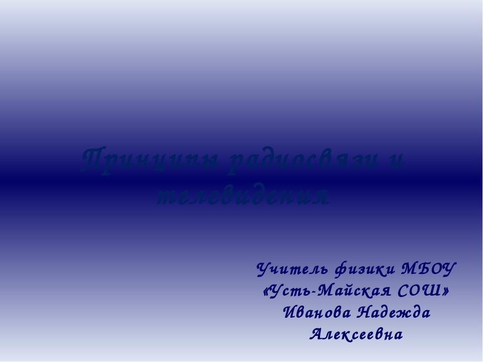 Принципы радиосвязи и телевидения Учитель физики МБОУ «Усть-Майская СОШ» Иван...