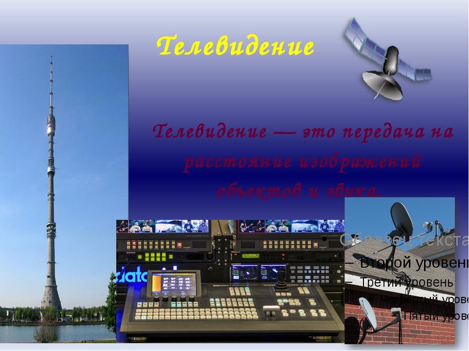 Телевидение Телевидение — это передача на расстояние изображений объектов и з...