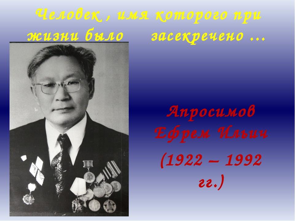 Человек , имя которого при жизни было засекречено … Апросимов Ефрем Ильич (19...