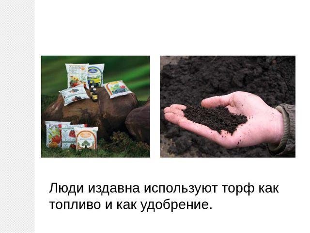 Люди издавна используют торф как топливо и как удобрение.