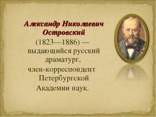 Александр Николаевич Островский (1823—1886)— выдающийся русский драматург,