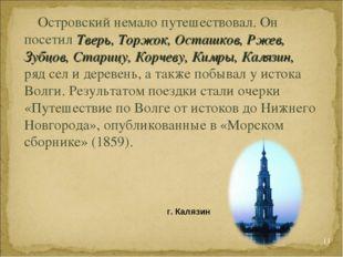 * Островский немало путешествовал. Он посетил Тверь, Торжок, Осташков, Ржев,