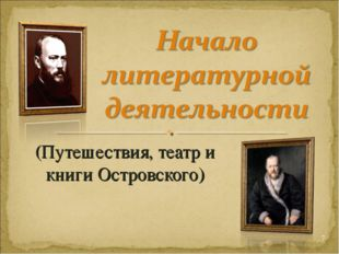 (Путешествия, театр и книги Островского) *