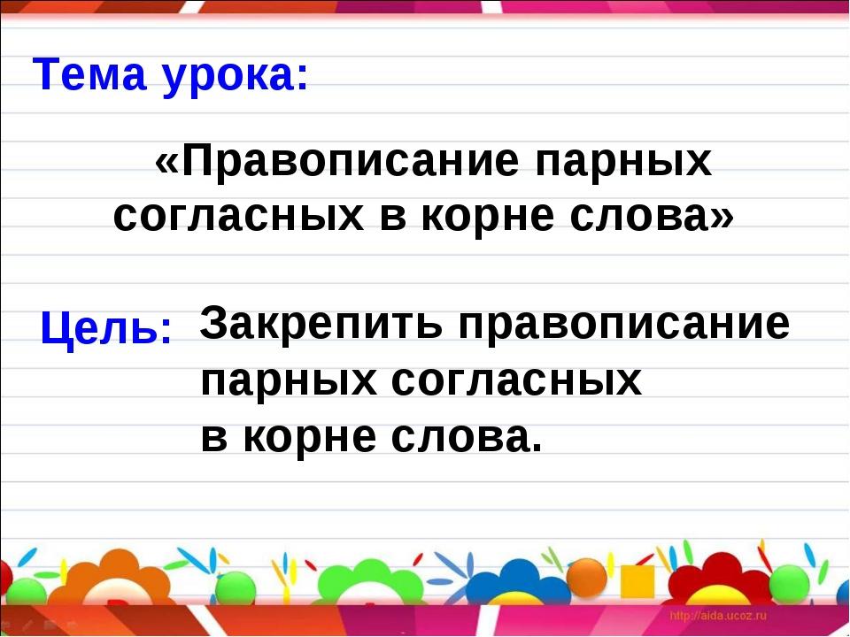 Цель: Закрепить правописание парных согласных в корне слова. «Правописание па...