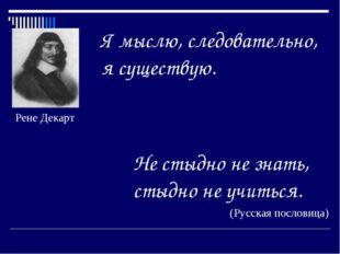 Я мыслю, следовательно, я существую. Не стыдно не знать, стыдно не учиться. (