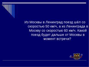 Из Москвы в Ленинград поезд шёл со скоростью 50 км/ч, а из Ленинграда в Москв