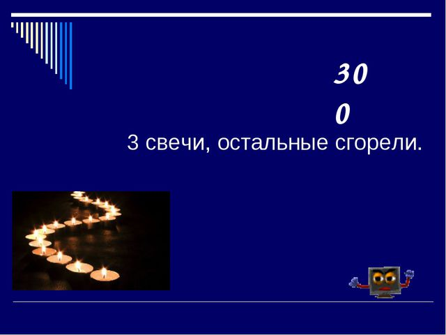 3 свечи, остальные сгорели. 300
