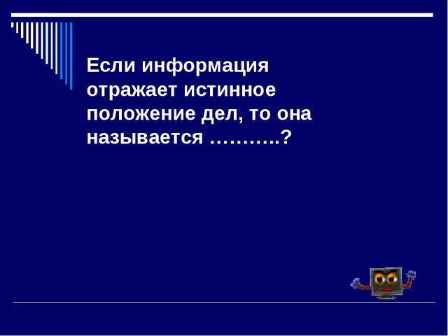 Если информация отражает истинное положение дел, то она называется ………..?