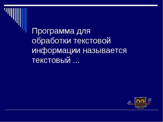 Программа для обработки текстовой информации называется текстовый ...