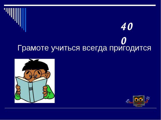 Грамоте учиться всегда пригодится 400