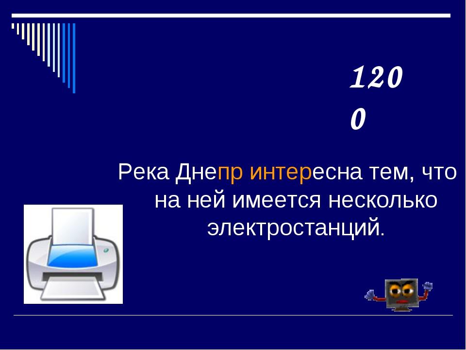 Река Днепр интересна тем, что на ней имеется несколько электростанций. 1200