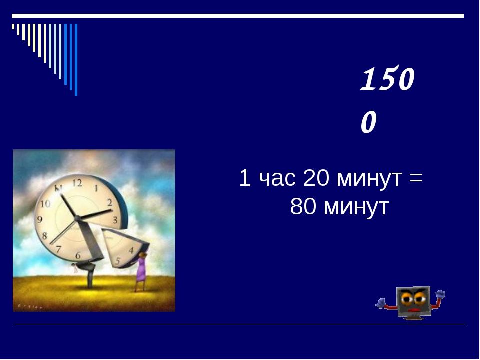 1 час 20 минут = 80 минут 1500