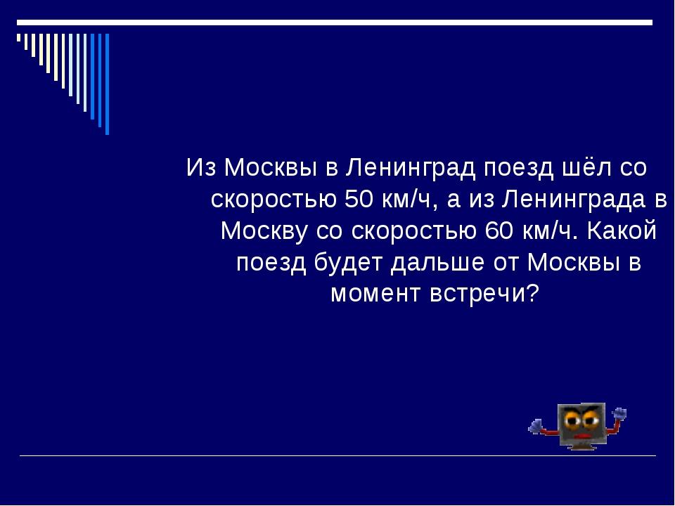 Из Москвы в Ленинград поезд шёл со скоростью 50 км/ч, а из Ленинграда в Москв...