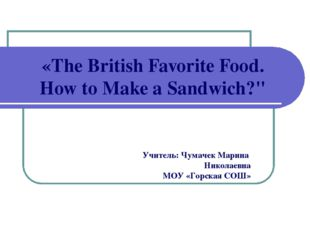 "«The British Favorite Food. How to Make a Sandwich?"" Учитель: Чумачек Марина"