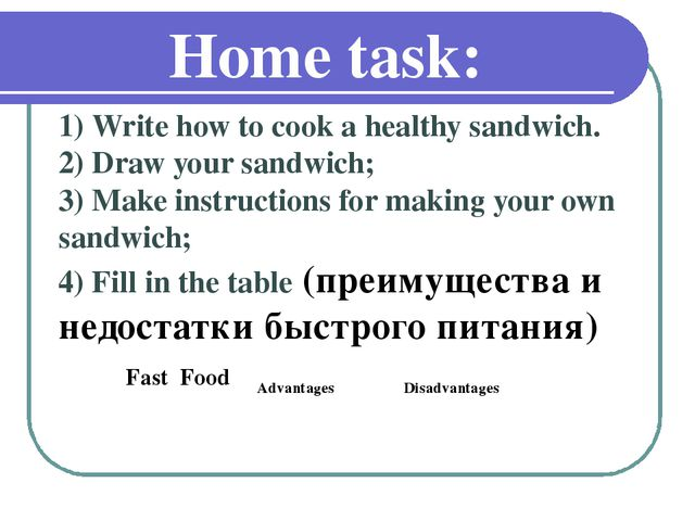 Home task: 1) Write how to cook a healthy sandwich. 2) Draw your sandwich; 3)...