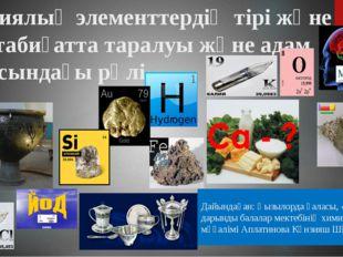 Химиялық элементтердің тірі және өлі табиғатта таралуы және адам ағзасындағы