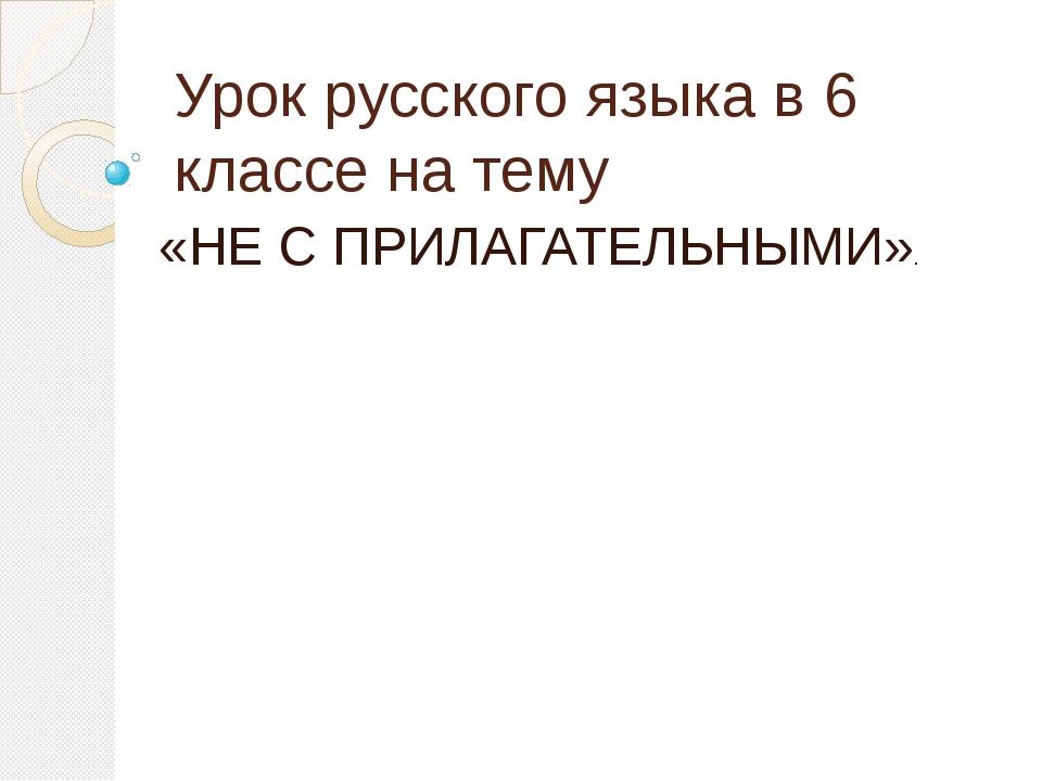 Урок русского языка в 6 классе на тему «НЕ С ПРИЛАГАТЕЛЬНЫМИ».