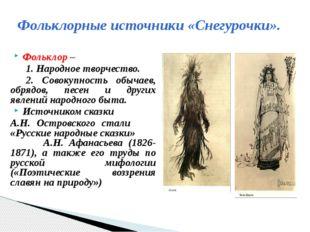 Фольклорные источники «Снегурочки». Фольклор – 1. Народное творчество. 2. С