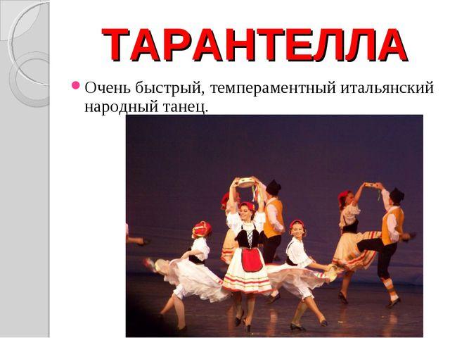 ТАРАНТЕЛЛА Очень быстрый, темпераментный итальянский народный танец.