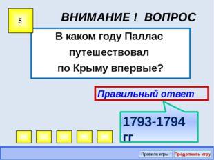 ВНИМАНИЕ ! ВОПРОС В каком году Паллас путешествовал по Крыму впервые? 5 Прави