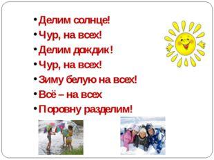 Делим солнце! Чур, на всех! Делим дождик! Чур, на всех! Зиму белую на вс