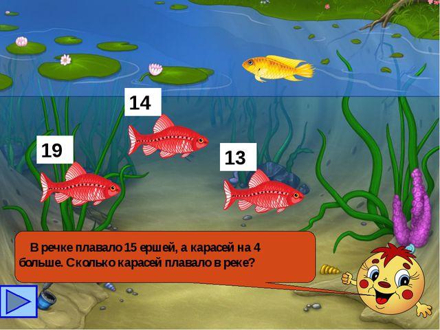 В речке плавало 15 ершей, а карасей на 4 больше. Сколько карасей плавало в р...