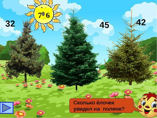 7 6 Сколько ёлочек увидел на поляне? 32 42 45