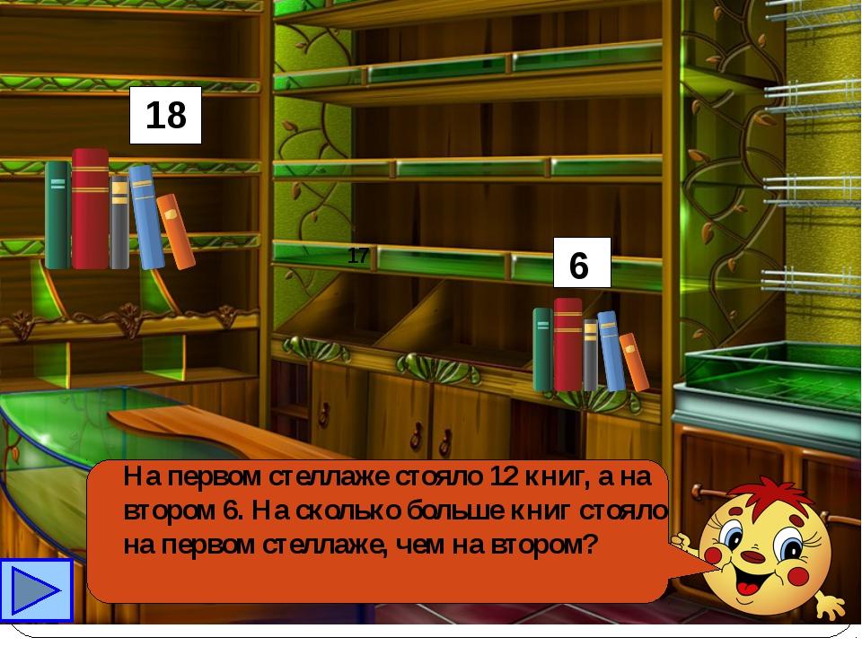 На первом стеллаже стояло 12 книг, а на втором 6. На сколько больше книг сто...