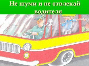 Не шуми и не отвлекай водителя
