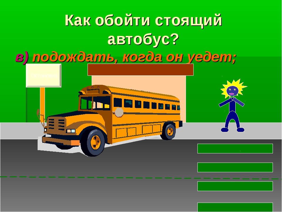 в) подождать, когда он уедет; Остановка Как обойти стоящий автобус?