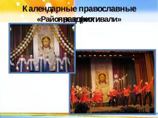 Календарные православные праздники «Районные фестивали» http://linda6035.ucoz