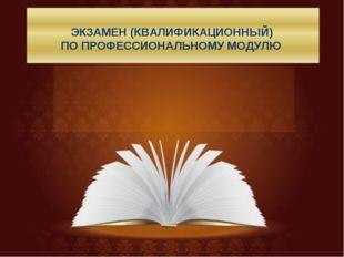 ЭКЗАМЕН (КВАЛИФИКАЦИОННЫЙ) ПО ПРОФЕССИОНАЛЬНОМУ МОДУЛЮ