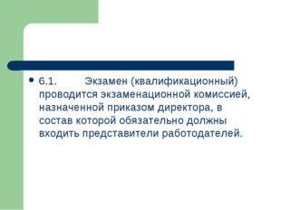 6.1.Экзамен (квалификационный) проводится экзаменационной комиссией, назначе