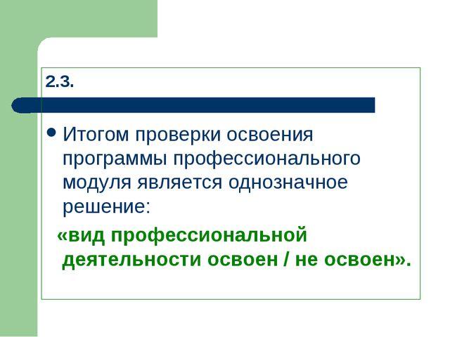 2.3. Итогом проверки освоения программы профессионального модуля является од...