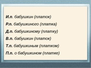 И.п. бабушкин (платок) Р.п. бабушкиного (платка) Д.п. бабушкиному (платку) В.
