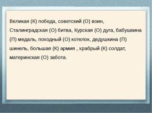 Великая (К) победа, советский (О) воин, Сталинградская (О) битва, Курская (О)