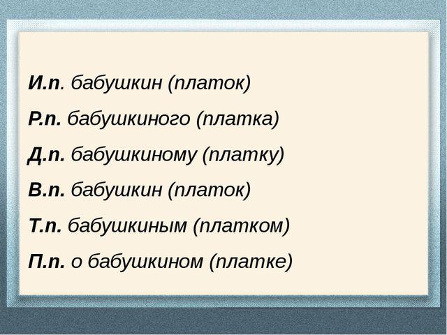 И.п. бабушкин (платок) Р.п. бабушкиного (платка) Д.п. бабушкиному (платку) В....