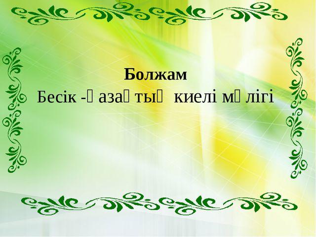 Болжам Бесік -қазақтың киелі мүлігі