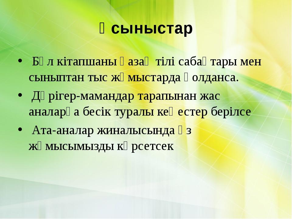 Ұсыныстар Бұл кітапшаны қазақ тілі сабақтары мен сыныптан тыс жұмыстарда қолд...